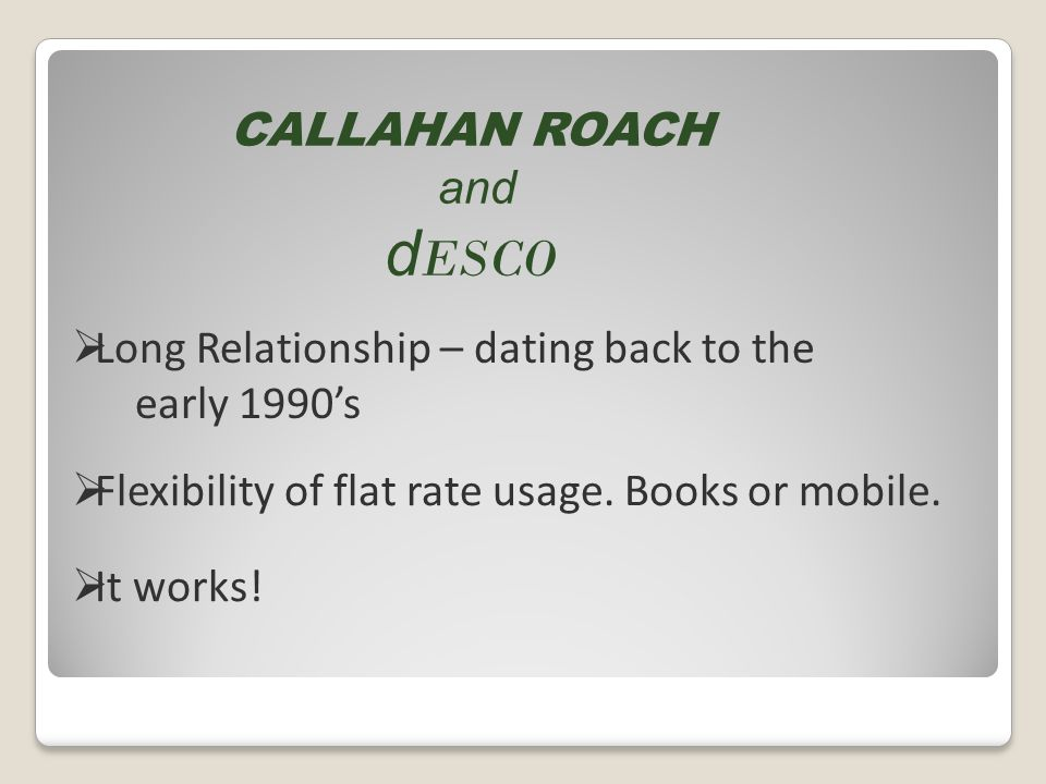CALLAHAN ROACH and d ESCO Long Relationship – dating back to the early 1990s Flexibility of flat rate usage.