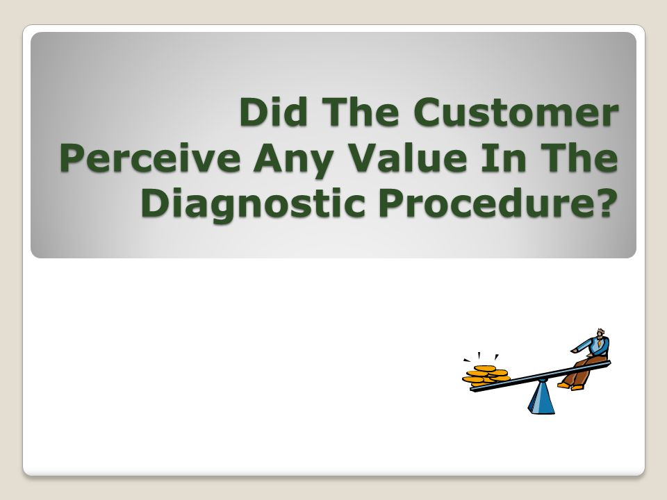 Did The Customer Perceive Any Value In The Diagnostic Procedure