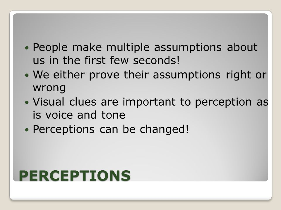 PERCEPTIONS People make multiple assumptions about us in the first few seconds.
