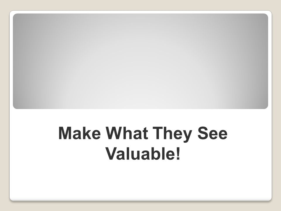 Make What They See Valuable!