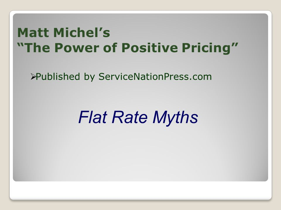 Matt Michels The Power of Positive Pricing Published by ServiceNationPress.com Flat Rate Myths