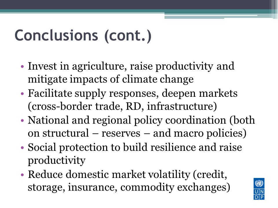 Conclusions (cont.) Invest in agriculture, raise productivity and mitigate impacts of climate change Facilitate supply responses, deepen markets (cros