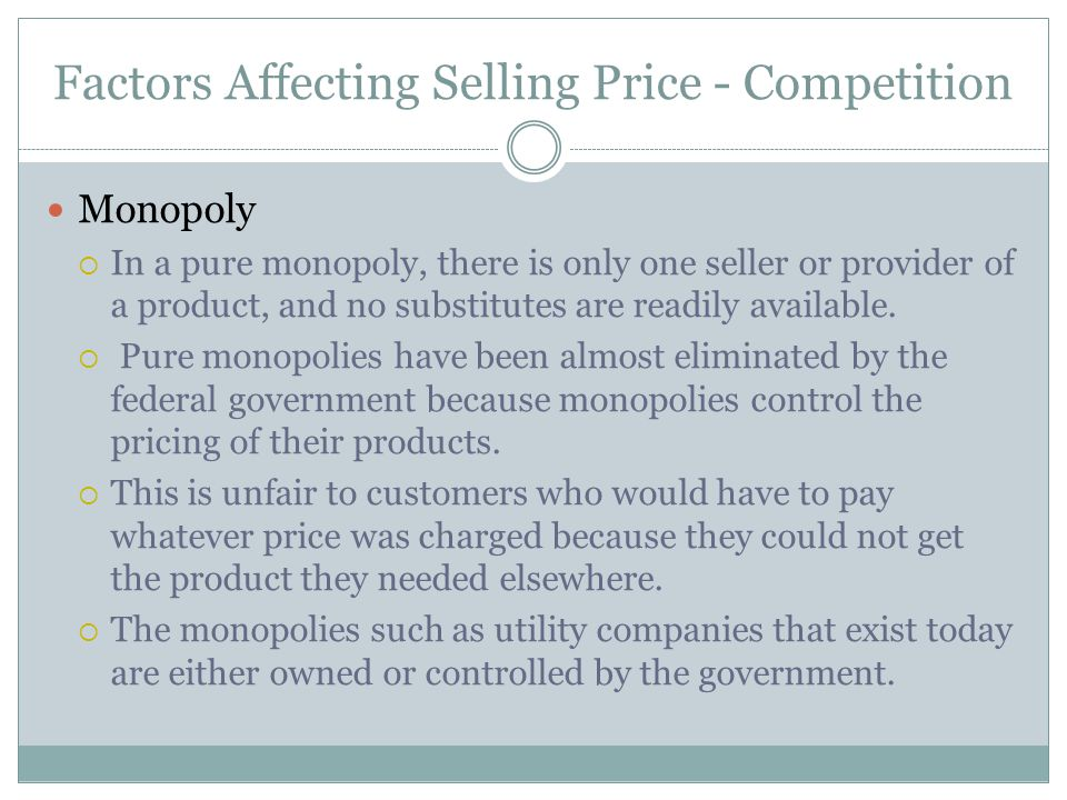 Factors Affecting Selling Price - Competition Monopoly In a pure monopoly, there is only one seller or provider of a product, and no substitutes are r