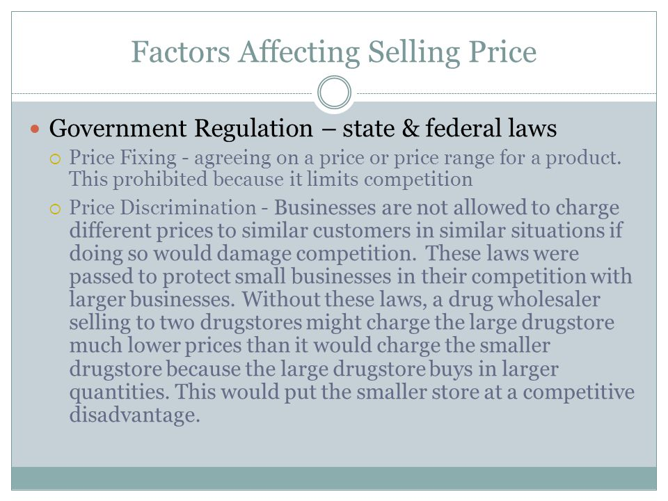 Factors Affecting Selling Price Government Regulation – state & federal laws Price Fixing - agreeing on a price or price range for a product. This pro