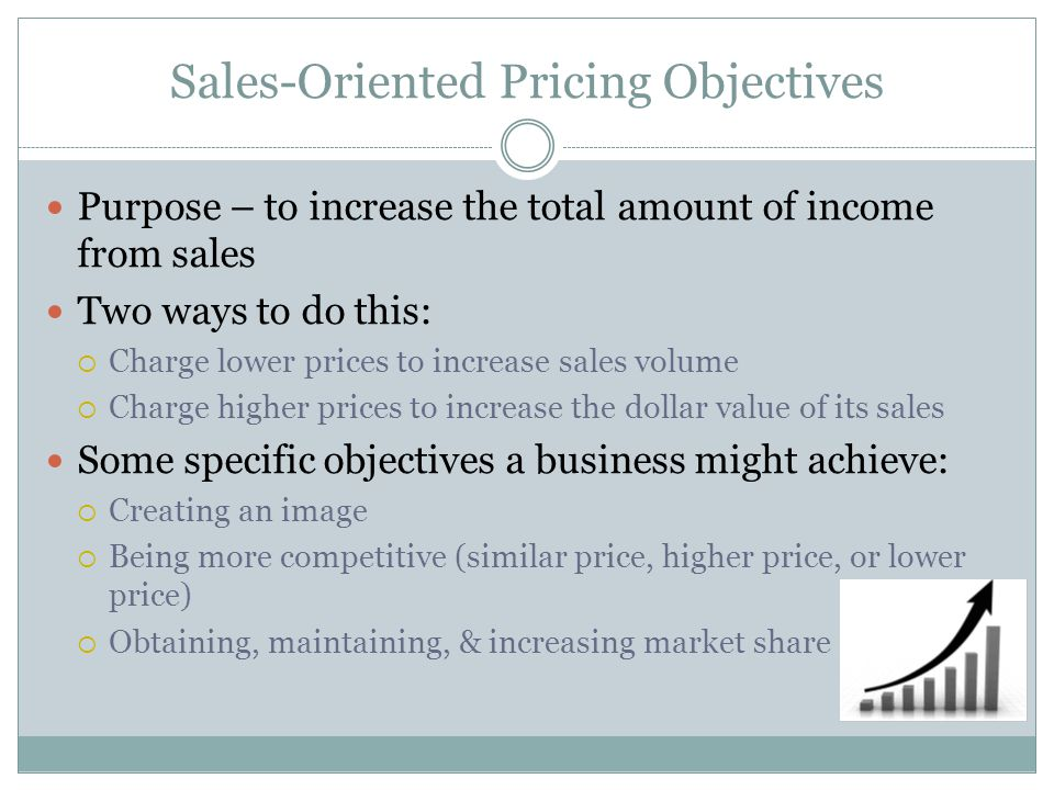 Sales-Oriented Pricing Objectives Purpose – to increase the total amount of income from sales Two ways to do this: Charge lower prices to increase sal