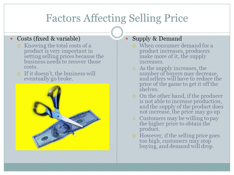 Factors Affecting Selling Price Costs (fixed & variable) Knowing the total costs of a product is very important in setting selling prices because the