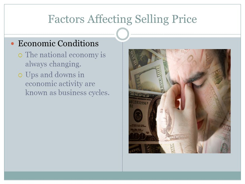 Factors Affecting Selling Price Economic Conditions The national economy is always changing. Ups and downs in economic activity are known as business