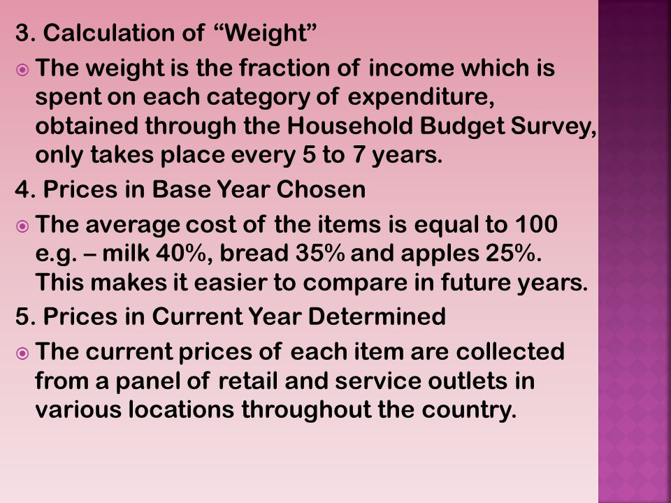 3. Calculation of Weight The weight is the fraction of income which is spent on each category of expenditure, obtained through the Household Budget Su