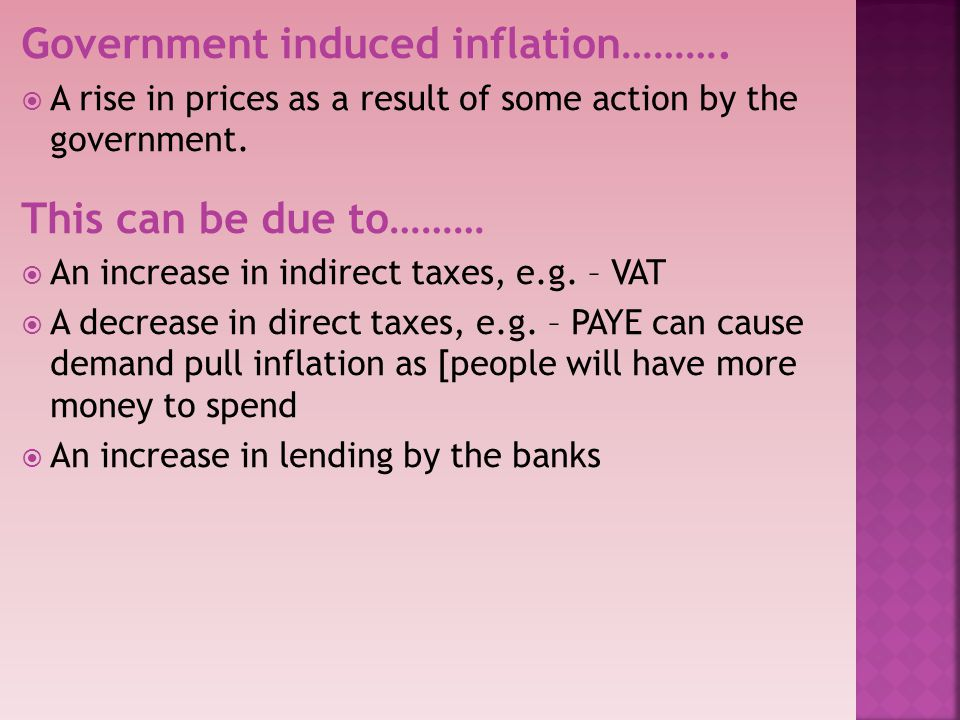 Government induced inflation……….A rise in prices as a result of some action by the government.