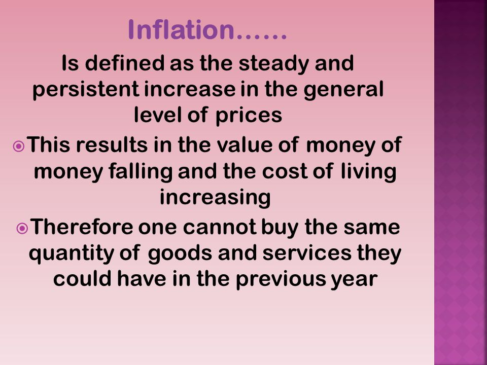 Inflation…… Is defined as the steady and persistent increase in the general level of prices This results in the value of money of money falling and the cost of living increasing Therefore one cannot buy the same quantity of goods and services they could have in the previous year