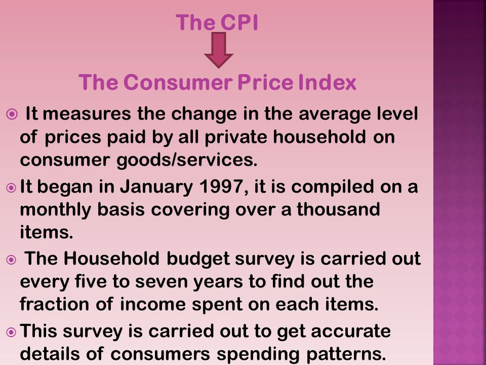 The CPI The Consumer Price Index It measures the change in the average level of prices paid by all private household on consumer goods/services.