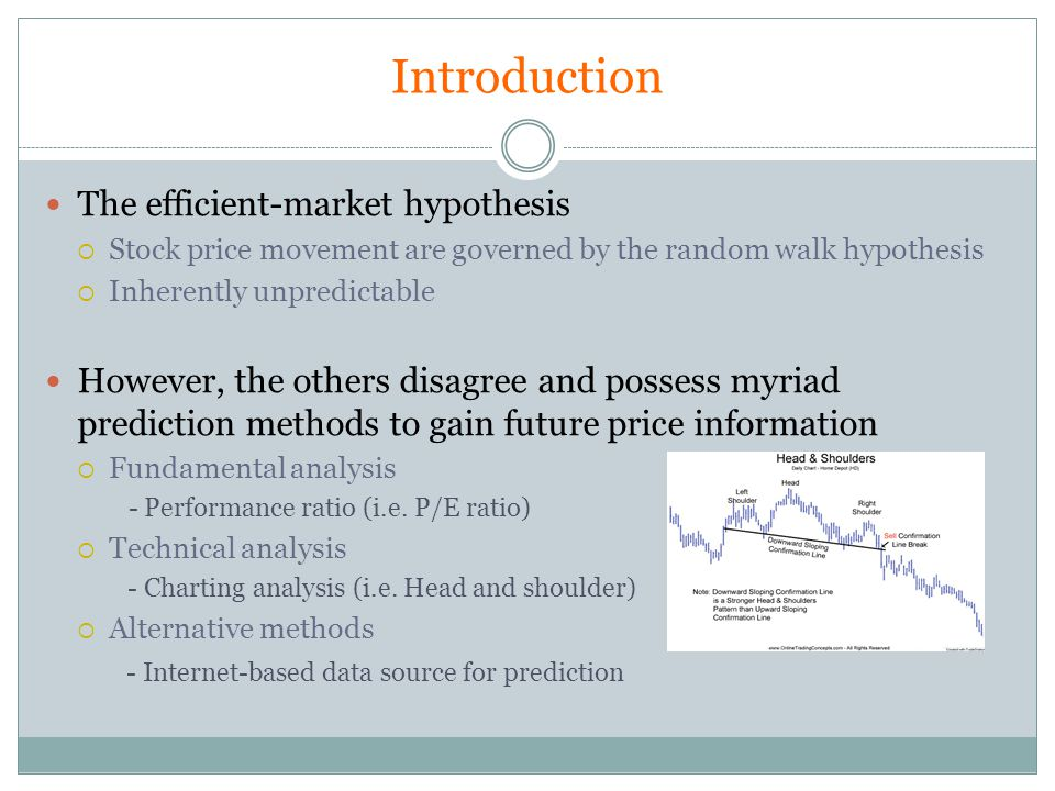 The efficient-market hypothesis Stock price movement are governed by the random walk hypothesis Inherently unpredictable However, the others disagree and possess myriad prediction methods to gain future price information Fundamental analysis - Performance ratio (i.e.