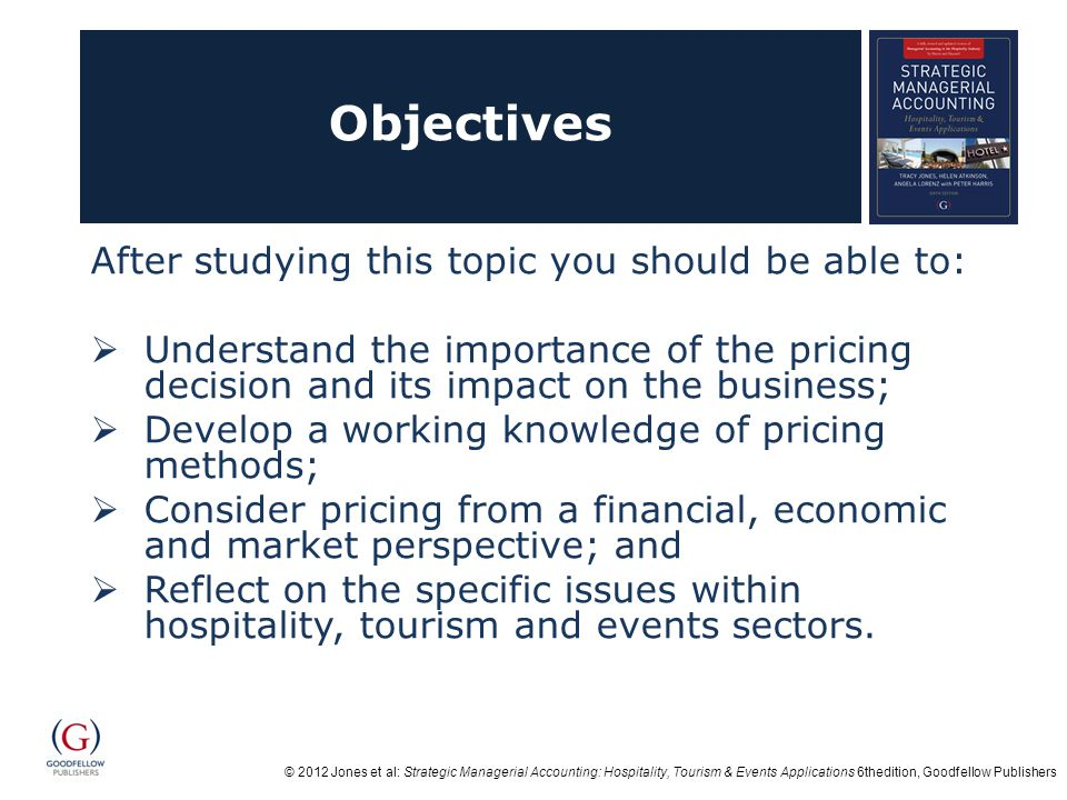 © 2012 Jones et al: Strategic Managerial Accounting: Hospitality, Tourism & Events Applications 6thedition, Goodfellow Publishers Objectives After studying this topic you should be able to: Understand the importance of the pricing decision and its impact on the business; Develop a working knowledge of pricing methods; Consider pricing from a financial, economic and market perspective; and Reflect on the specific issues within hospitality, tourism and events sectors.