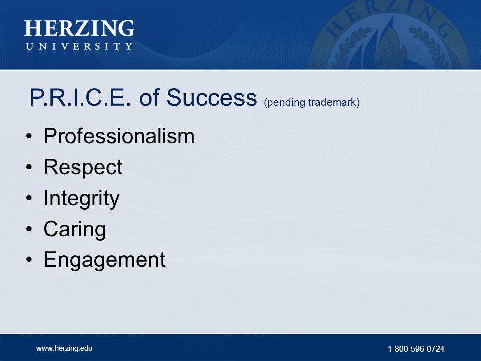 www.herzing.edu 1-800-596-0724 P.R.I.C.E. of Success (pending trademark) Professionalism Respect Integrity Caring Engagement