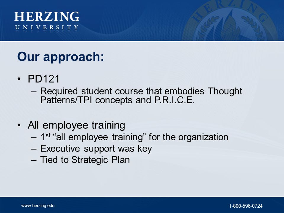 www.herzing.edu 1-800-596-0724 Our approach: PD121 –Required student course that embodies Thought Patterns/TPI concepts and P.R.I.C.E. All employee tr
