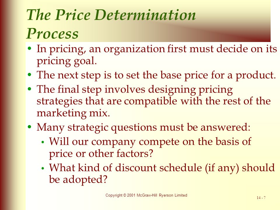 Copyright © 2001 McGraw-Hill Ryerson Limited 14 - 8 SELECT PRICING OBJECTIVE SELECT METHOD OF DETERMINING THE BASE PRICE: Cost-plus pricing Price based on both demand and costs Price set in relation to market alone DESIGN APPROPRIATE STRATEGIES: Price vs.