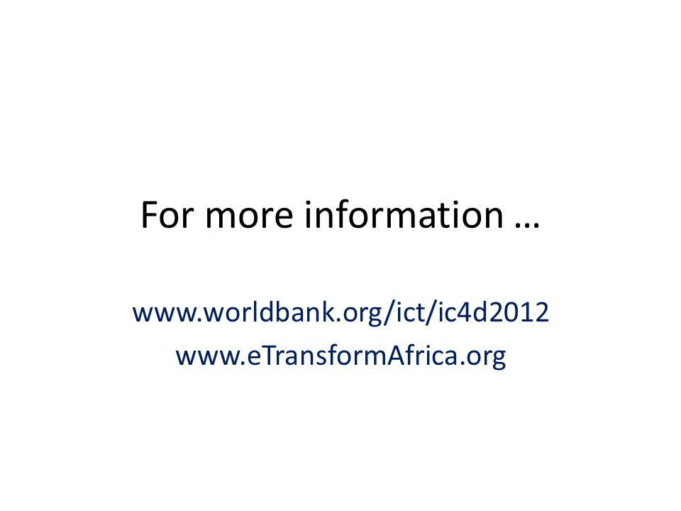 For more information … www.worldbank.org/ict/ic4d2012 www.eTransformAfrica.org