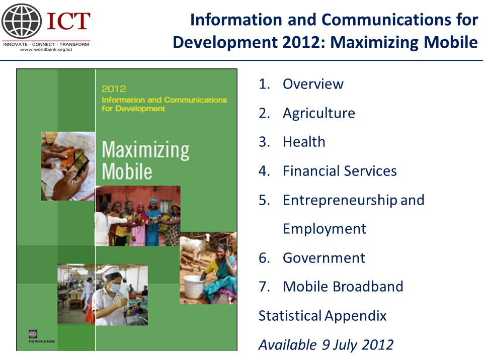 Information and Communications for Development 2012: Maximizing Mobile 1.Overview 2.Agriculture 3.Health 4.Financial Services 5.Entrepreneurship and Employment 6.Government 7.Mobile Broadband Statistical Appendix Available 9 July 2012