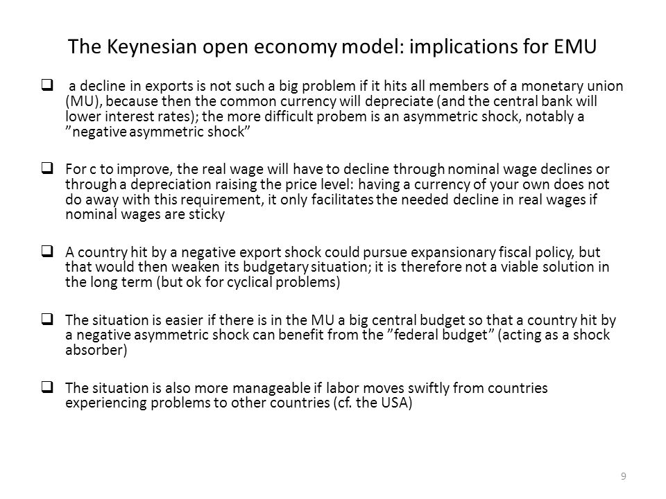 The Keynesian open economy model: implications for EMU a decline in exports is not such a big problem if it hits all members of a monetary union (MU), because then the common currency will depreciate (and the central bank will lower interest rates); the more difficult probem is an asymmetric shock, notably a negative asymmetric shock For c to improve, the real wage will have to decline through nominal wage declines or through a depreciation raising the price level: having a currency of your own does not do away with this requirement, it only facilitates the needed decline in real wages if nominal wages are sticky A country hit by a negative export shock could pursue expansionary fiscal policy, but that would then weaken its budgetary situation; it is therefore not a viable solution in the long term (but ok for cyclical problems) The situation is easier if there is in the MU a big central budget so that a country hit by a negative asymmetric shock can benefit from the federal budget (acting as a shock absorber) The situation is also more manageable if labor moves swiftly from countries experiencing problems to other countries (cf.