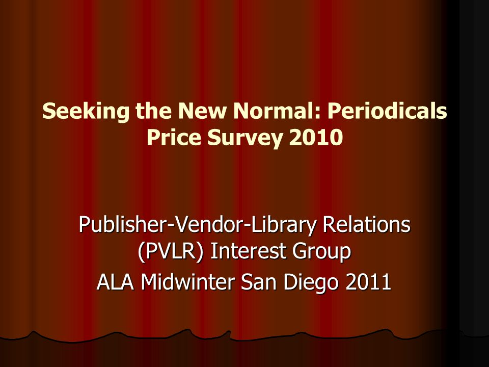 Seeking the New Normal: Periodicals Price Survey 2010 Publisher-Vendor-Library Relations (PVLR) Interest Group ALA Midwinter San Diego 2011