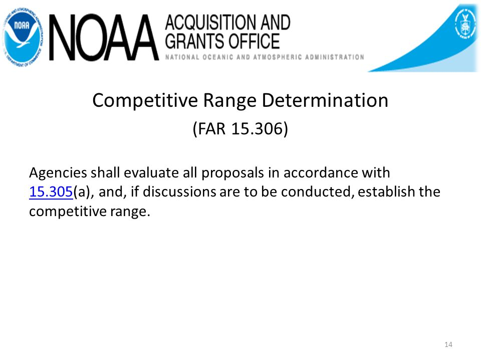 Competitive Range Determination (FAR 15.306) Agencies shall evaluate all proposals in accordance with 15.305(a), and, if discussions are to be conducted, establish the competitive range.