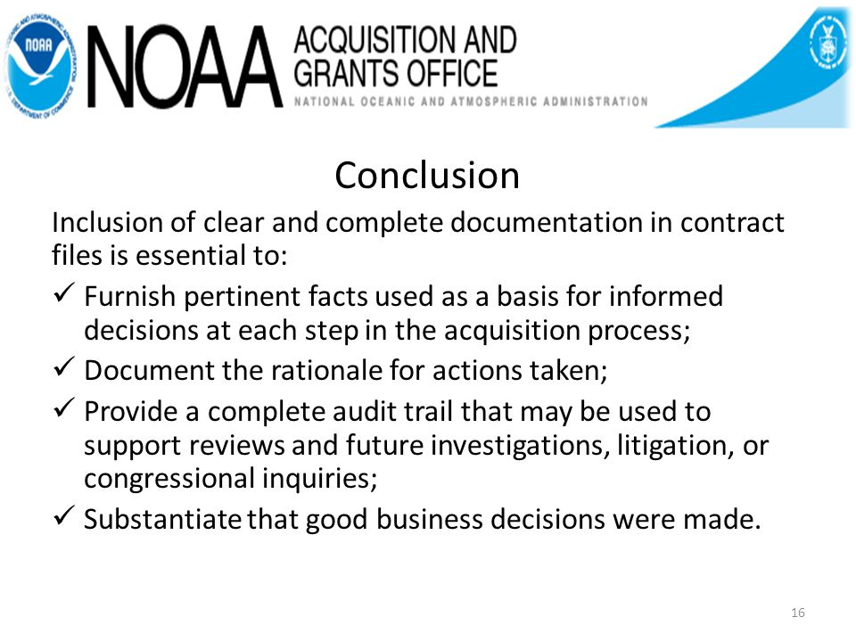 Conclusion Inclusion of clear and complete documentation in contract files is essential to: Furnish pertinent facts used as a basis for informed decisions at each step in the acquisition process; Document the rationale for actions taken; Provide a complete audit trail that may be used to support reviews and future investigations, litigation, or congressional inquiries; Substantiate that good business decisions were made.
