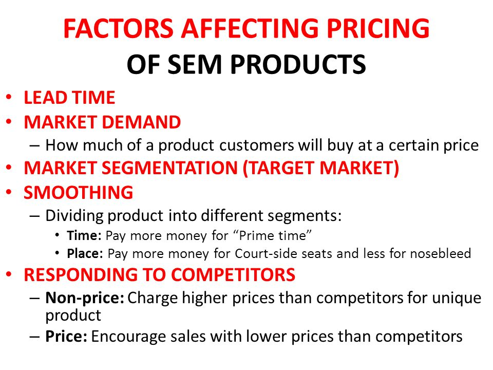 FACTORS AFFECTING PRICING OF SEM PRODUCTS LEAD TIME MARKET DEMAND – How much of a product customers will buy at a certain price MARKET SEGMENTATION (TARGET MARKET) SMOOTHING – Dividing product into different segments: Time: Pay more money for Prime time Place: Pay more money for Court-side seats and less for nosebleed RESPONDING TO COMPETITORS – Non-price: Charge higher prices than competitors for unique product – Price: Encourage sales with lower prices than competitors