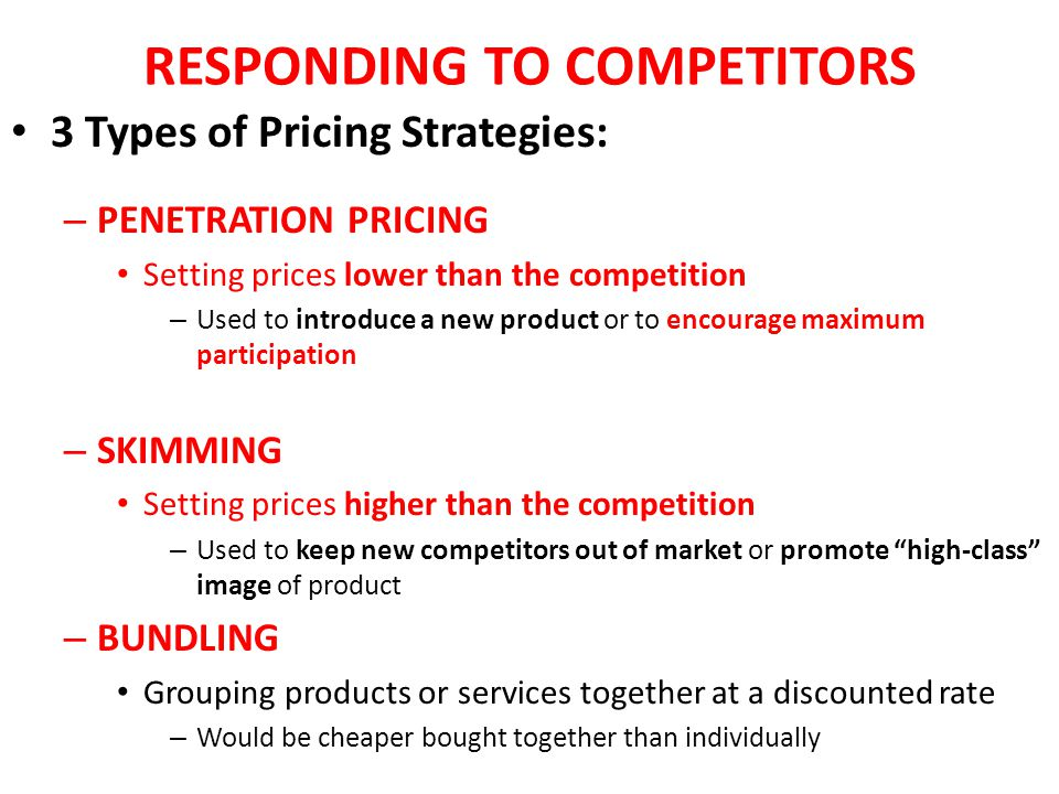 RESPONDING TO COMPETITORS 3 Types of Pricing Strategies: – PENETRATION PRICING Setting prices lower than the competition – Used to introduce a new pro