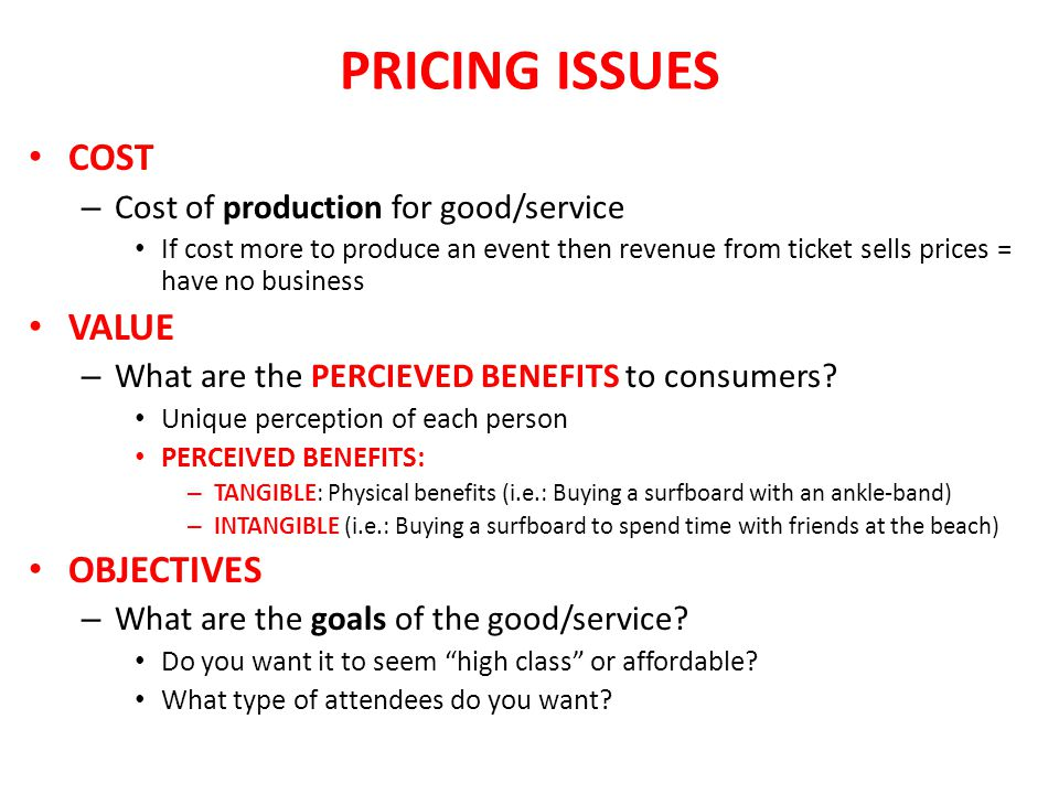 PRICING ISSUES COST – Cost of production for good/service If cost more to produce an event then revenue from ticket sells prices = have no business VA