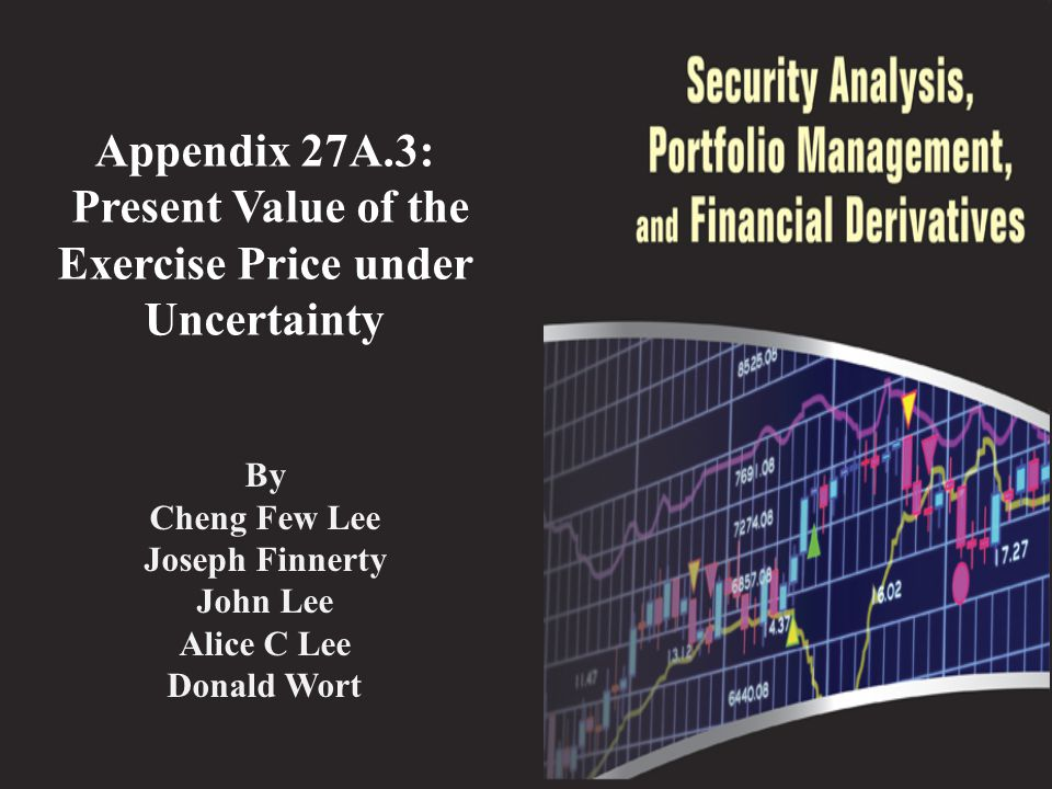 Appendix 27A.3: Present Value of the Exercise Price under Uncertainty By Cheng Few Lee Joseph Finnerty John Lee Alice C Lee Donald Wort