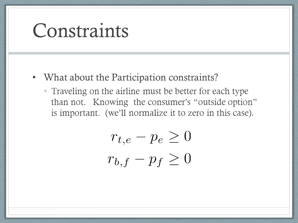 Constraints What about the Participation constraints? Traveling on the airline must be better for each type than not. Knowing the consumers outside op