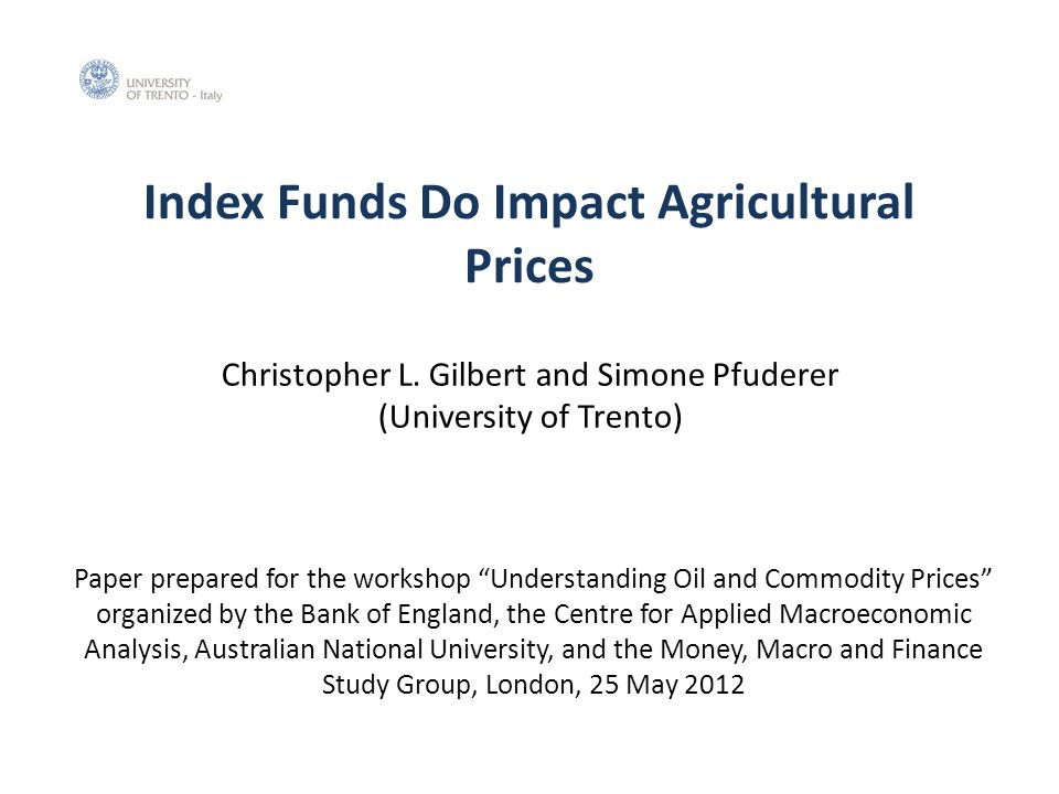 Index Funds Do Impact Agricultural Prices Paper prepared for the workshop Understanding Oil and Commodity Prices organized by the Bank of England, the Centre for Applied Macroeconomic Analysis, Australian National University, and the Money, Macro and Finance Study Group, London, 25 May 2012 Christopher L.