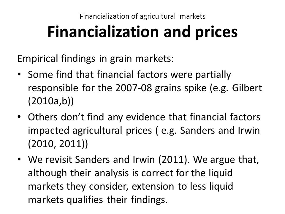 Financialization of agricultural markets Financialization and prices Empirical findings in grain markets: Some find that financial factors were partially responsible for the 2007-08 grains spike (e.g.