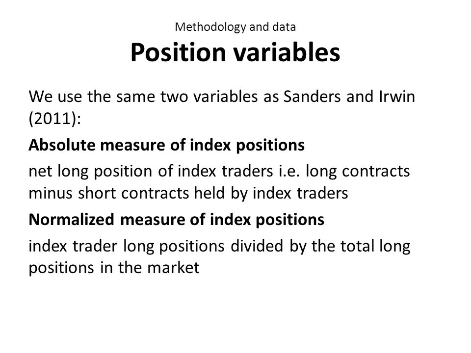 Methodology and data Position variables We use the same two variables as Sanders and Irwin (2011): Absolute measure of index positions net long position of index traders i.e.