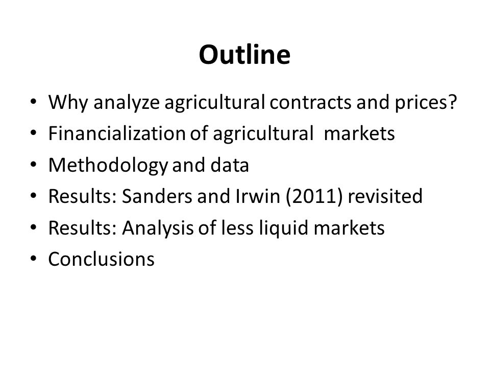 Outline Why analyze agricultural contracts and prices? Financialization of agricultural markets Methodology and data Results: Sanders and Irwin (2011)