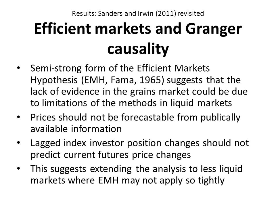 Results: Sanders and Irwin (2011) revisited Efficient markets and Granger causality Semi-strong form of the Efficient Markets Hypothesis (EMH, Fama, 1965) suggests that the lack of evidence in the grains market could be due to limitations of the methods in liquid markets Prices should not be forecastable from publically available information Lagged index investor position changes should not predict current futures price changes This suggests extending the analysis to less liquid markets where EMH may not apply so tightly