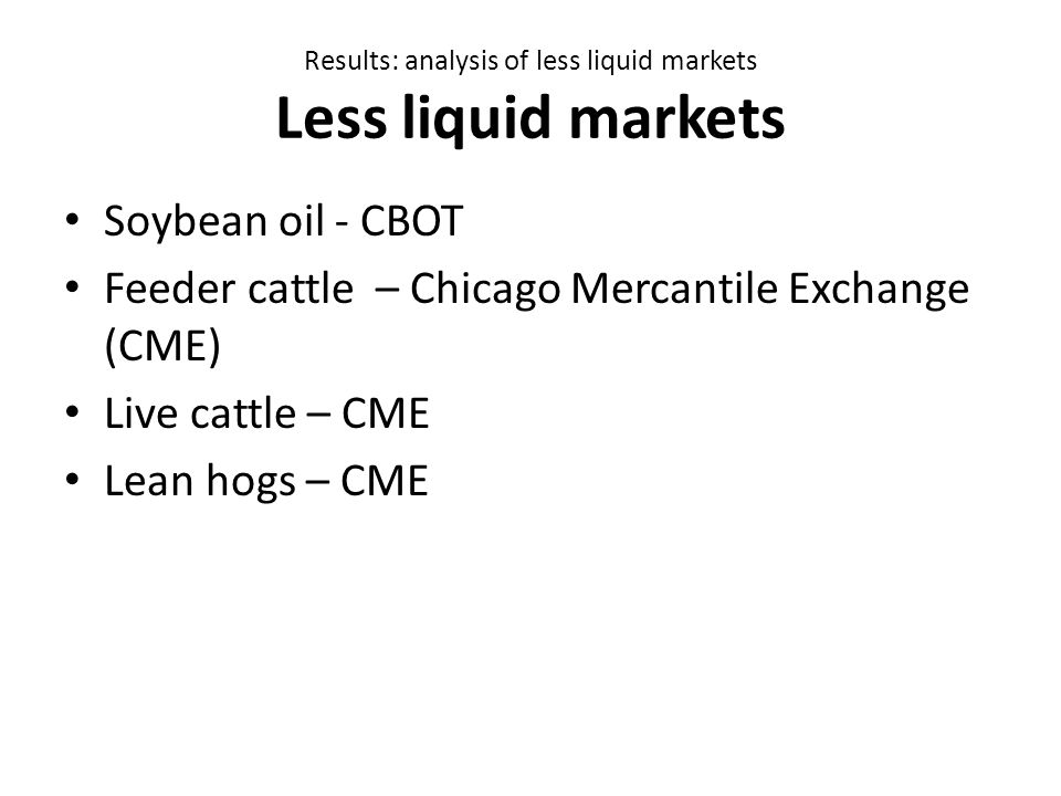 Results: analysis of less liquid markets Less liquid markets Soybean oil - CBOT Feeder cattle – Chicago Mercantile Exchange (CME) Live cattle – CME Lean hogs – CME