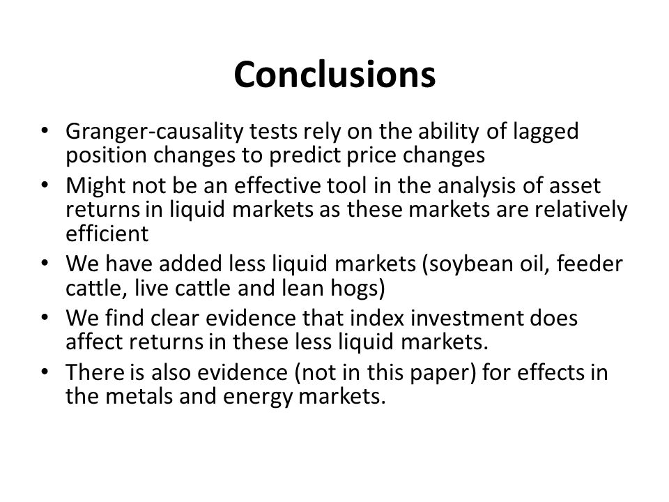 Conclusions Granger-causality tests rely on the ability of lagged position changes to predict price changes Might not be an effective tool in the analysis of asset returns in liquid markets as these markets are relatively efficient We have added less liquid markets (soybean oil, feeder cattle, live cattle and lean hogs) We find clear evidence that index investment does affect returns in these less liquid markets.