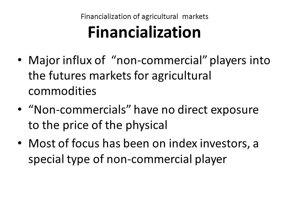 Financialization of agricultural markets Financialization Major influx of non-commercial players into the futures markets for agricultural commodities Non-commercials have no direct exposure to the price of the physical Most of focus has been on index investors, a special type of non-commercial player