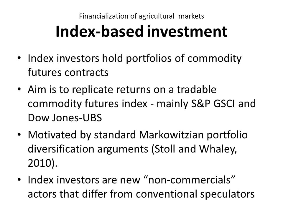 Financialization of agricultural markets Index-based investment Index investors hold portfolios of commodity futures contracts Aim is to replicate returns on a tradable commodity futures index - mainly S&P GSCI and Dow Jones-UBS Motivated by standard Markowitzian portfolio diversification arguments (Stoll and Whaley, 2010).