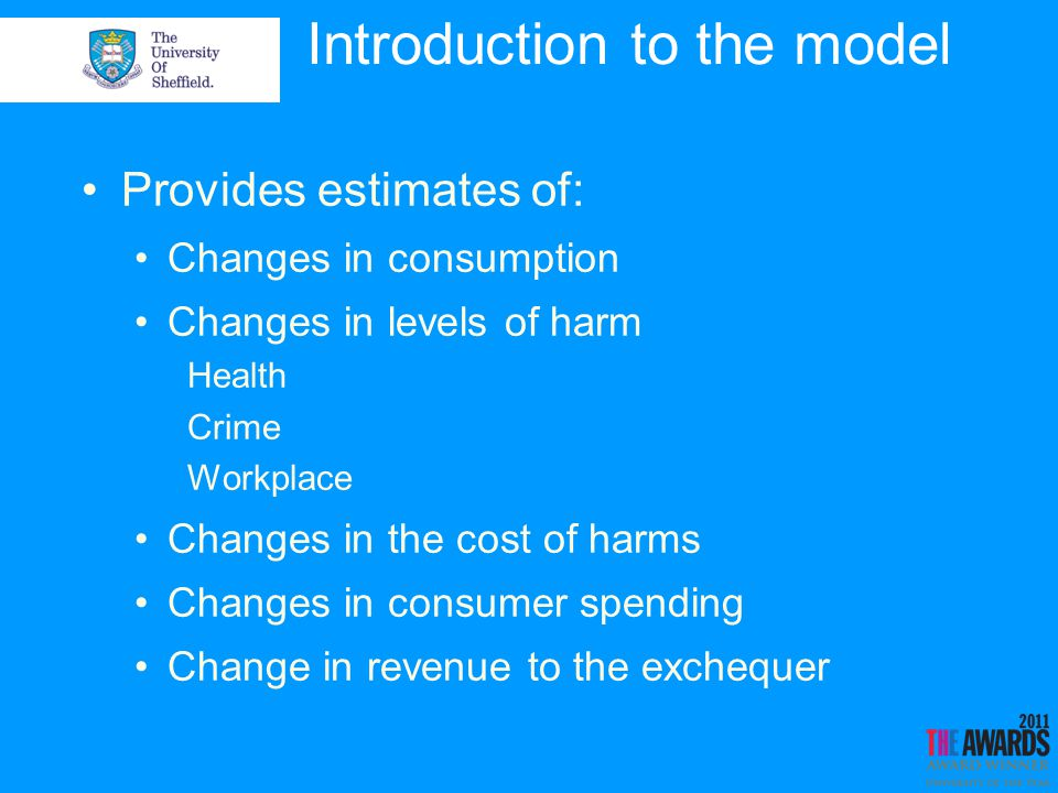 Structure and evidence base 2-stage model: Price change to consumption change Consumption change to rates of alcohol-related harm Price to consumption: Econometric analysis to generate price elasticities Based on UK data on individuals spending and alcohol prices Consumption to harm: Uses risk functions and alcohol attribution levels Based on best available published evidence Scotland adaptations: Uses Scottish data where available (see reports for details)