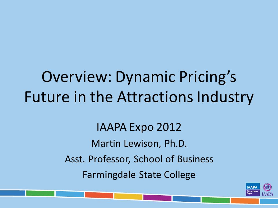 Overview: Dynamic Pricings Future in the Attractions Industry IAAPA Expo 2012 Martin Lewison, Ph.D. Asst. Professor, School of Business Farmingdale St