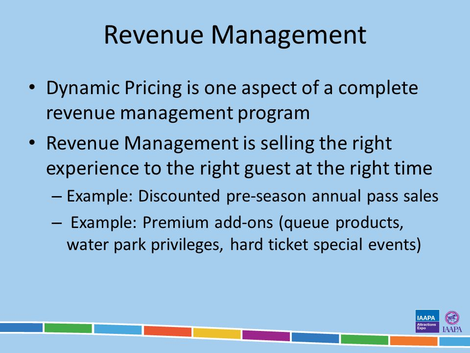 Revenue Management Dynamic Pricing is one aspect of a complete revenue management program Revenue Management is selling the right experience to the right guest at the right time – Example: Discounted pre-season annual pass sales – Example: Premium add-ons (queue products, water park privileges, hard ticket special events)