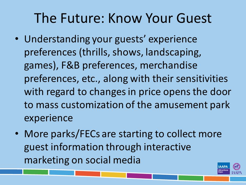 The Future: Know Your Guest Understanding your guests experience preferences (thrills, shows, landscaping, games), F&B preferences, merchandise preferences, etc., along with their sensitivities with regard to changes in price opens the door to mass customization of the amusement park experience More parks/FECs are starting to collect more guest information through interactive marketing on social media