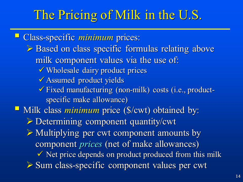 14 Class-specific minimum prices: Class-specific minimum prices: Based on class specific formulas relating above milk component values via the use of: Based on class specific formulas relating above milk component values via the use of: Wholesale dairy product prices Wholesale dairy product prices Assumed product yields Assumed product yields Fixed manufacturing (non-milk) costs (i.e., product- specific make allowance) Fixed manufacturing (non-milk) costs (i.e., product- specific make allowance) Milk class minimum price ($/cwt) obtained by: Milk class minimum price ($/cwt) obtained by: Determining component quantity/cwt Determining component quantity/cwt Multiplying per cwt component amounts by component prices (net of make allowances) Multiplying per cwt component amounts by component prices (net of make allowances) Net price depends on product produced from this milk Net price depends on product produced from this milk Sum class-specific component values per cwt Sum class-specific component values per cwt The Pricing of Milk in the U.S.
