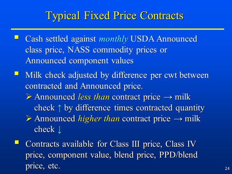 24 Cash settled against monthly USDA Announced class price, NASS commodity prices or Announced component values Cash settled against monthly USDA Announced class price, NASS commodity prices or Announced component values Milk check adjusted by difference per cwt between contracted and Announced price.