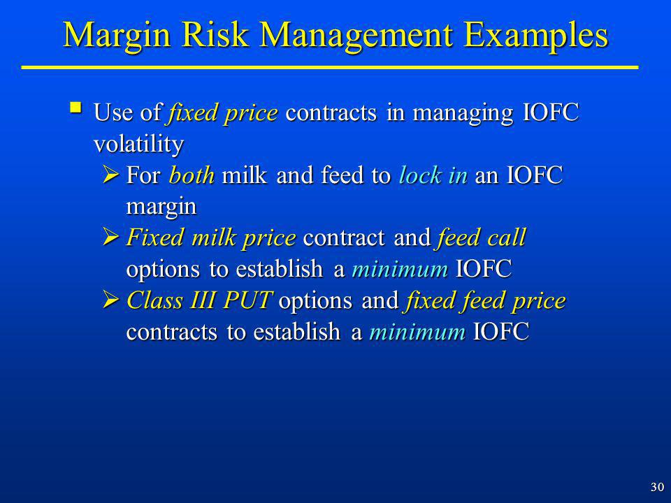 30 Use of fixed price contracts in managing IOFC volatility Use of fixed price contracts in managing IOFC volatility For both milk and feed to lock in an IOFC margin For both milk and feed to lock in an IOFC margin Fixed milk price contract and feed call options to establish a minimum IOFC Fixed milk price contract and feed call options to establish a minimum IOFC Class III PUT options and fixed feed price contracts to establish a minimum IOFC Class III PUT options and fixed feed price contracts to establish a minimum IOFC Margin Risk Management Examples