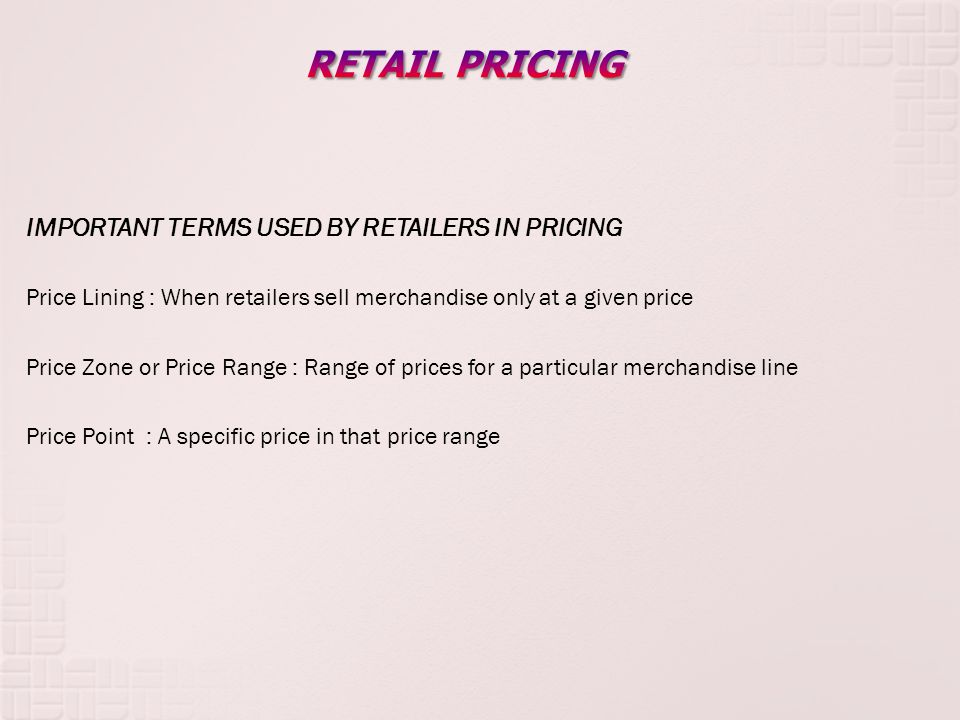IMPORTANT TERMS USED BY RETAILERS IN PRICING Price Lining : When retailers sell merchandise only at a given price Price Zone or Price Range : Range of prices for a particular merchandise line Price Point : A specific price in that price range