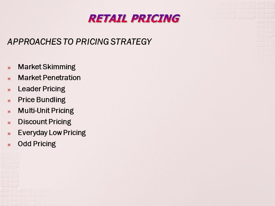 APPROACHES TO PRICING STRATEGY Market Skimming Market Penetration Leader Pricing Price Bundling Multi-Unit Pricing Discount Pricing Everyday Low Pricing Odd Pricing