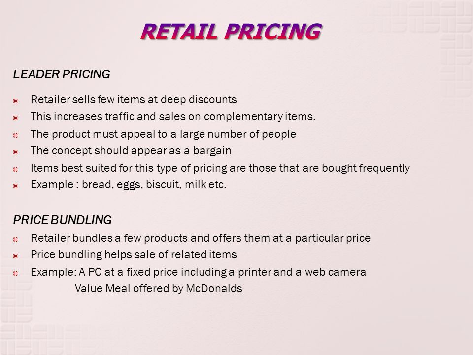 LEADER PRICING Retailer sells few items at deep discounts This increases traffic and sales on complementary items.